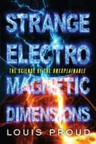 Strange Electromagnetic Dimensions - The Science of the Unexplainable ebook by Louis Proud