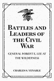 Battles and Leaders of the Civil War: General Robert E. Lee at The Wilderness ebook by Charles S. Venable