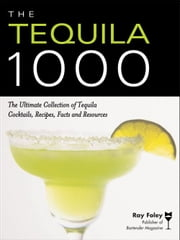 The Tequila 1000 - The Ultimate Collection of Tequila Cocktails, Recipes, Facts, and Resources ebook by Ray Foley