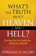 What's the Truth About Heaven and Hell? ebook by Douglas A. Jacoby