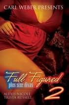 Full Figured: Plus Size Divas 2 ebook by Trista Russell, Alexis Nicole