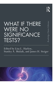 What If There Were No Significance Tests? - Classic Edition ebook by Lisa L. Harlow,Stanley A. Mulaik,James H. Steiger