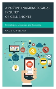 A Postphenomenological Inquiry of Cell Phones - Genealogies, Meanings, and Becoming ebook by Galit Wellner