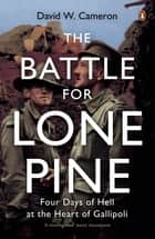 The Battle for Lone Pine - Four Days of Hell at the Heart of Gallipolli ebook by David W. Cameron
