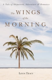 The Wings of the Morning - A Tale of Shipwreck, Adventure, and Romance ebook by Louis Tracy
