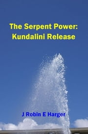 The Serpent Power: Kundalini Release ebook by J. Robin E. Harger