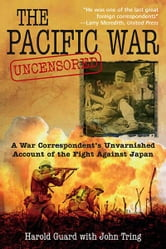 Pacific War Uncensored: A War Correspondents Unvarnished Account of the Fight Against Japan - A War Correspondent's Unvarnished Account of the Fight Against Japan ebook by Harold Guard
