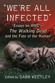 """We're All Infected"" - Essays on AMC's The Walking Dead and the Fate of the Human ebook by Dawn Keetley"