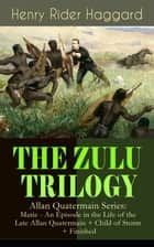 THE ZULU TRILOGY – Allan Quatermain Series: Marie - An Episode in the Life of the Late Allan Quatermain + Child of Storm + Finished - Adventure Classics ebook by Henry Rider Haggard