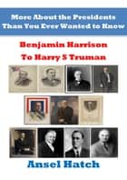 More About the Presidents Than You Ever Wanted to Know: Benjamin Harrison to Harry S Truman ebook by Ansel Hatch