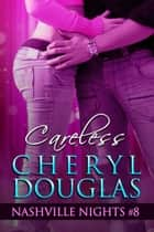 Careless (Book Eight, Nashville Nights) ebook by Cheryl Douglas