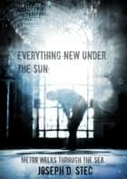 Everything New Under the Sun ebook by Joseph D. Stec