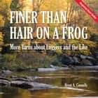 Finer Than Hair on a Frog - More Yarns about Loggers and the Like ebook by Brent A Connelly
