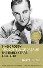 Bing Crosby - A Pocketful of Dreams - The Early Years 1903 - 1940 ebook by Gary Giddins