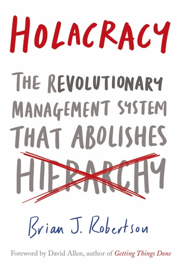 Holacracy - The Revolutionary Management System that Abolishes Hierarchy ebook by Brian J. Robertson