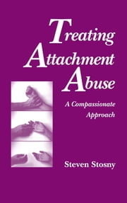 Treating Attachment Abuse - A Compassionate Approach ebook by Steven Stosny, PhD