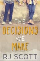 The Decisions We Make ebook by RJ Scott