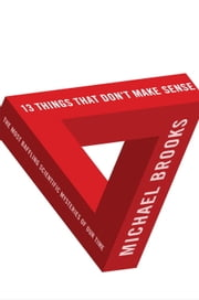 13 Things That Don't Make Sense - The Most Baffling Scientific Mysteries of Our Time ebook by Michael Brooks