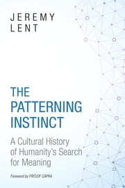 The Patterning Instinct - A Cultural History of Humanity's Search for Meaning ebook by Jeremy Lent, Fritjof Capra