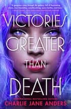 Victories Greater Than Death ebook by Charlie Jane Anders