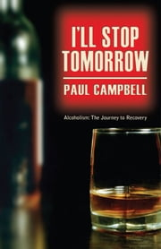 Alcoholism to Recovery: I'll Stop Tomorrow ebook by Paul Campbell