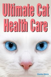 Ultimate Cat Health Care ebook by Charles Garcia