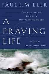 A Praying Life - Connecting with God in a Distracting World ebook by Paul Miller