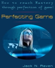 Perfecting Game: How To Reach Mastery Through Perfection Of Game! ebook by Jack N. Raven