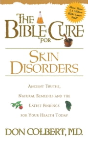 The Bible Cure for Skin Disorders - Ancient Truths, Natural Remedies and the Latest Findings for Your Health Today ebook by Don Colbert, MD