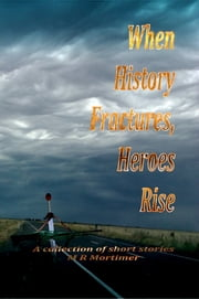 When History Fractures, Heroes Rise - A Collection of short Stories ebook by M R Mortimer
