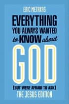 Everything You Always Wanted to Know About God: Jesus Ed. ebook by Eric Metaxas