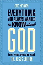 Everything You Always Wanted to Know About God: Jesus Ed. - But Were Afraid to Ask ebook by Eric Metaxas
