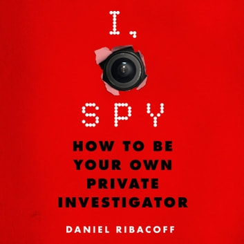 I, Spy - How to Be Your Own Private Investigator audiobook by Daniel Ribacoff,Dina Santorelli