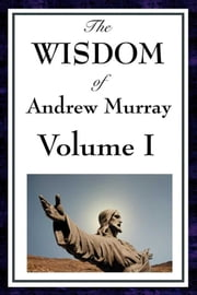 The Wisdom of Andrew Murray Volume I ebook by Andrew Murray