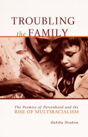 Troubling the Family - The Promise of Personhood and the Rise of Multiracialism ebook by Habiba Ibrahim