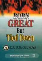 Born Great But Tied Down ebook by Dr. D. K. Olukoya
