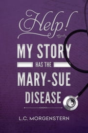 Help! My Story Has the Mary-Sue Disease ebook by L.C. Morgenstern