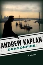 Dragonfire - A Novel ebook by Andrew Kaplan