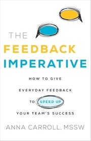 The Feedback Imperative - How to Give Everyday Feedback to Speed Up Your Team's Success ebook by Anna Carroll