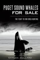 Puget Sound Whales for Sale - The Fight to End Orca Hunting ebook by Sandra Pollard