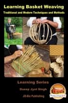 Learning Basket Weaving: Traditional and Modern Techniques and Methods ebook by Dueep Jyot Singh