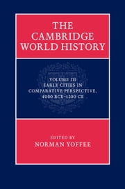 The Cambridge World History: Volume 3, Early Cities in Comparative Perspective, 4000 BCE–1200 CE ebook by Norman Yoffee