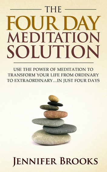 The Four Day Meditation Solution - Use the Power of Meditation to Transform Your Life from Ordinary to Extraordinary … In Just Four Days ebook by Jennifer Brooks