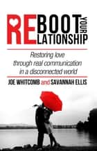 Reboot Your Relationship: Restoring Love Through Real Connection in a Disconnected World ebook by Savannah Ellis