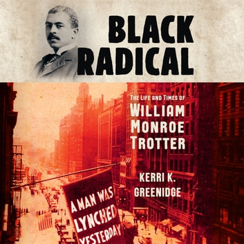 Black Radical - The Life and Times of William Monroe Trotter audiobook by Kerri K. Greenidge