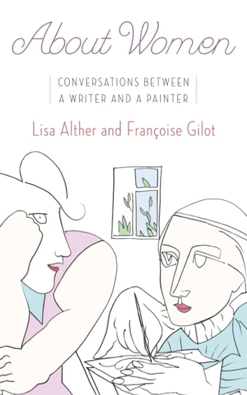 About Women - Conversations Between a Writer and a Painter ebook by Lisa Alther,Francoise Gilot