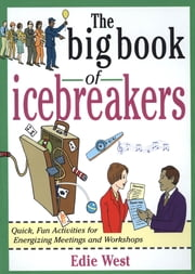 The Big Book of Icebreakers: Quick, Fun Activities for Energizing Meetings and Workshops - Quick, Fun Activities for Energizing Meetings and Workshops ebook by Edie West