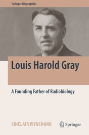 Louis Harold Gray - A Founding Father of Radiobiology ebook by Sinclair Wynchank