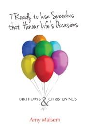 7 Ready to Use Speeches that Honour Life's Occasions - Birthdays & Christenings ebook by Amy Malsem