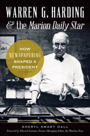 Warren G. Harding & the Marion Daily Star - How Newspapering Shaped a President ebook by Sherry Hall